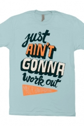 Just Ain't Gonna Work Out Tee